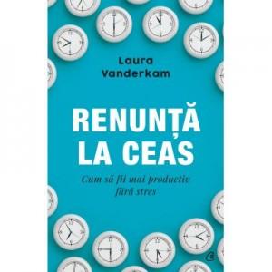Renunta la ceas. Cum sa fii mai productiv fara stres - Laura Vanderkam