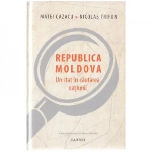 Republica Moldova, un stat in cautarea natiunii - Matei Cazacu, Nicolas Trifon