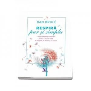 Respira pur si simplu. Cum sa stapanesti respiratia pentru a reusi in viata, in dragoste, in afaceri si nu numai - Dan Brule