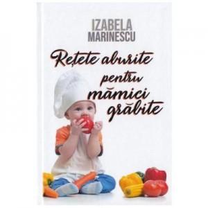 Retete aburite pentru mamici grabite - Izabela Marinescu