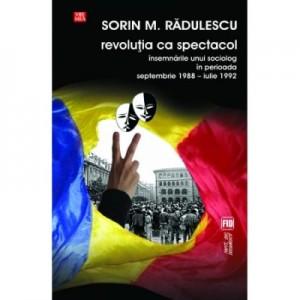 Revolutia ca spectacol. Insemnarile unui sociolog in perioada septembrie 1988 - iulie 1992 - Sorin M. Radulescu