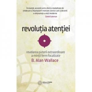 Revolutia atentiei. Dezvaluirea puterii extraordinare a mintii ferm focalizate - B. Alan Wallace
