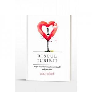 Riscul iubirii. Despre buna intrebuintare spirituala a obisnuitului - Paul Siladi