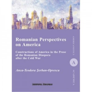 Romanian Perspectives on America. Constructions of America in the Prose of the Romanian Diaspora after the Cold War - Anca-Teodora Serban-Oprescu