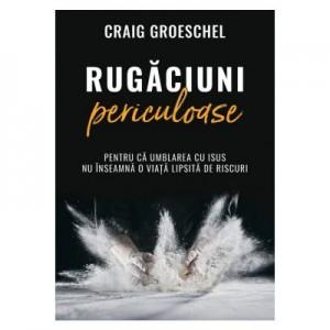 Rugaciuni periculoase - Craig Groeschel