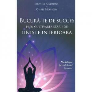 Bucura-te de succes prin cultivarea starii de liniste interioara. Meditatia pe intelesul tuturor - Russell Simmons, Chris Morrow