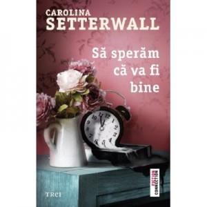 Sa speram ca va fi bine - Carolina Setterwall. Traducere de Madalina Grosoiu