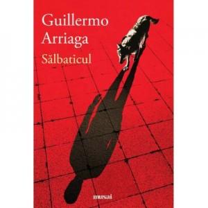 Salbaticul - Guillermo Arriaga. Traducere de Marin Malaicu-Hondrari