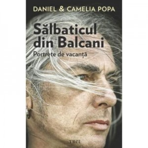Salbaticul din Balcani. Portrete de vacanta - Camelia Popa
