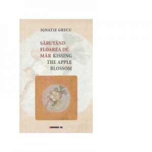 Sarutand floarea de mar. Kissing the apple blossom (poezii) - Ignatie Grecu