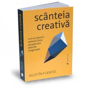Scanteia creativa. Cum au devenit oamenii fiinte exceptionale datorita imaginatiei - Augustin Fuentes