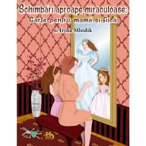 Schimbari aproape miraculoase. Carte pentru mama si fiica - Irina Mlodik