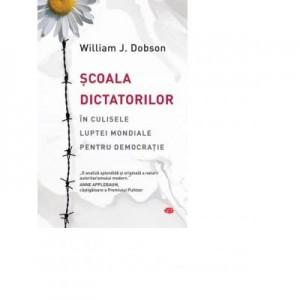 Scoala dictatorilor. In culisele luptei mondiale pentru democratie - William J. Dobson