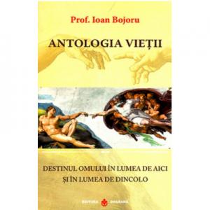 Antologia vietii. Destinul omului in lumea de aici si in lumea de dincolo - Ioan Bojoru