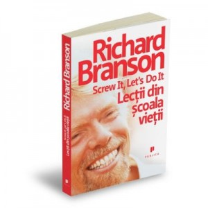 Screw it, let`s do it. Lectii din scoala vietii - Richard Branson