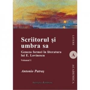 Scriitorul si umbra sa (vol. I). Geneza formei in literatura lui E. Lovinescu - Antonio Patras