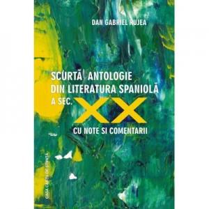 Scurta antologie din literatura spaniola a secolului XX. Antologie cu texte ilustrative (cu note si comentarii) - Dan Gabriel Rujea