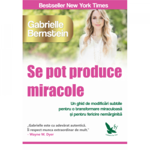 Se pot produce miracole. Un ghid de modificari subtile pentru o transformare miraculoasa si pentru fericire nemarginita -