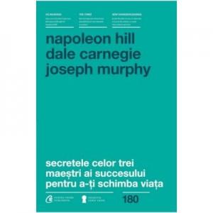 Secretele celor trei maestri ai succesului pentru a-ti schimba viata - Napoleon Hill, Dale Carnegie, Joseph Murphy