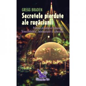 Secretele pierdute ale rugaciunii. Puterea ascunsa a frumusetii, binecuvantarii, intelepciunii si suferintei - Gregg Braden