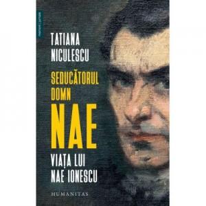 Seducatorul domn Nae. Viata lui Nae Ionescu - Tatiana Niculescu