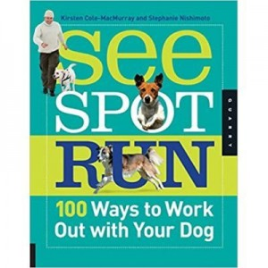 See Spot Run. 100 Ways to Work Out with Your Dog - Kristen Cole-MacMurray, Stephanie Nishimoto