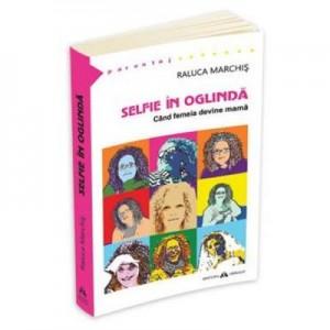 Selfie in oglinda. Cand femeia devine mama - Raluca Marchis