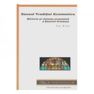 Sensul Traditiei Ecumenice. Marturia si viziunea ecumenica a Bisericii Ortodoxe - Ion Bria