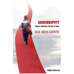 Serendipity. Despre Romania, Europa si lume (Iulia Badea Gueritee)