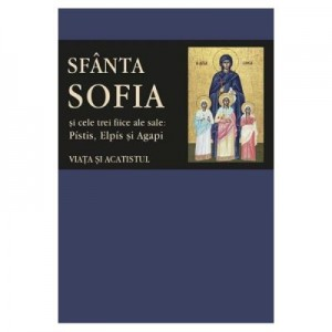 Sfanta Sofia si cele trei fiice ale sale: Pistis, Elpis si Agapi. Viata si acatistul