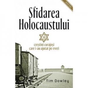 Sfidarea Holocaustului. Zece crestini curajosi care i-au ajutat pe evrei - Tim Dowley