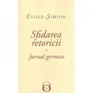 Sfidarea retoricii. Jurnal german - Eugen Simion