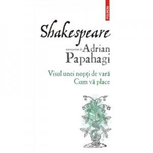 Shakespeare interpretat de Adrian Papahagi. Visul unei nopti de vara. Cum va place - Adrian Papahagi