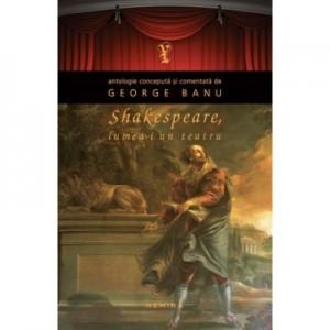 Shakespeare. Lumea-i un teatru (paperback) - George Banu
