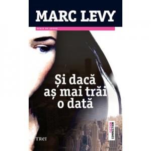 Si daca as mai trai o data - Marc Levy. Traducere de Marie-Jeanne Vasiloiu