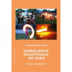 Simbolismul solstitiului de vara. Lecturi comparative - Iosefina Blazsani-Batto