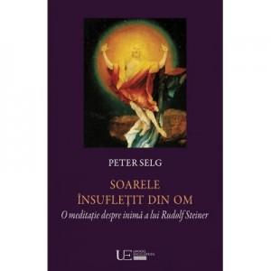 Soarele insufletit din om. O meditatie despre inima a lui Rudolf Steiner - Peter Selg, Constantin C. Giurescu