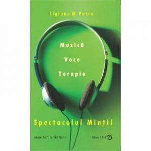 Spectacolul mintii. Muzica, voce, terapie - Ligiana M. Petre