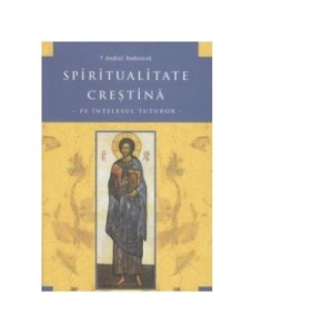 Spiritualitate crestina pe intelesul tuturor. Editia a 2-a ( 2012 ) - Andrei Andreicut