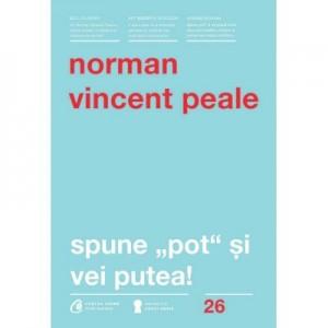 Spune pot si vei putea! Editia a IV-a - Norman Vincent Peale