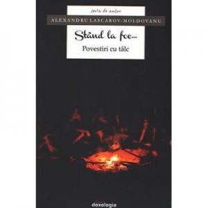 Stand la foc... Povestiri cu talc - Alexandru Lascarov-Moldovanu