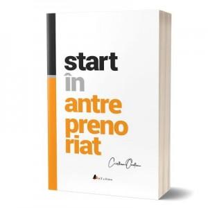 Start in antreprenoriat. Calatoria antreprenorului de la a sti la a avea inspre a deveni - Cristian Onetiu