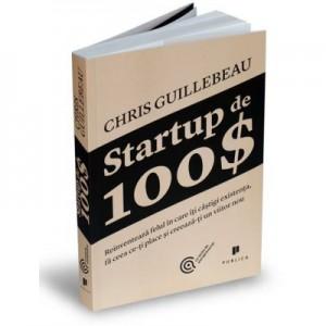 Startup de 100$. Reinventeaza felul in care iti castigi existenta, fa ceea ce-ti place si creeaza-ti un viitor nou - Chris Guillebeau