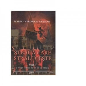 STEAUA CARE STRALUCESTE. Volumul I. O viata legata de un fir de magie - Maria-Veronica Armean
