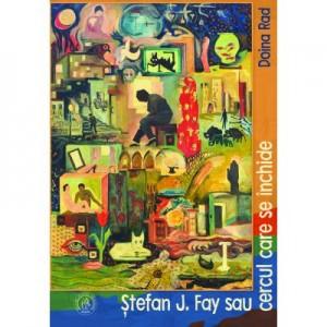 Stefan J. Fay sau Cercul care se inchide. Monografie - Doina Rad