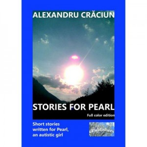 Stories for Pearl. Short Stories Written for Pearl, an Autistic Girl. Color edition - Alexandru Craciun