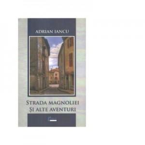 Strada Magnoliei si alte aventuri - Adrian Iancu
