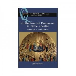 Stralucirea lui Dumnezeu in zilele noastre – Meditatii la anul liturgic - Joseph Ratzinger