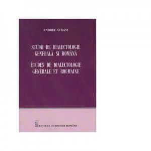Studii de dialectologie generala si romana - Andrei Avram