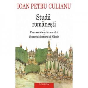 Studii romanesti I. Fantasmele nihilismului • Secretul doctorului Eliade - Ioan Petru Culianu
